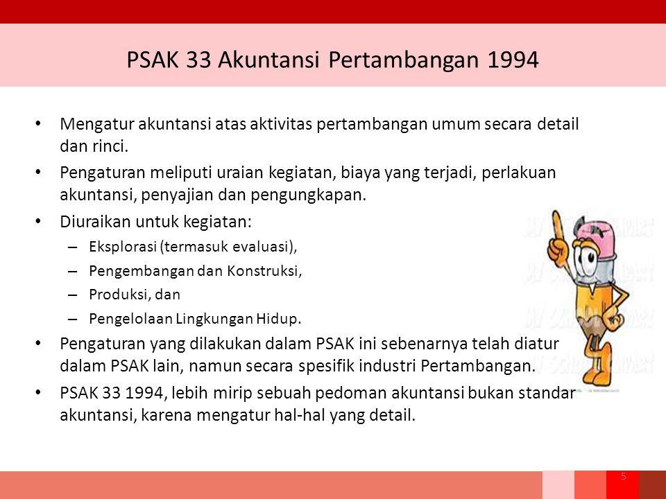 PSAK 33 Akuntansi Pertambangan 1994 Mengatur akuntansi atas aktivitas pertambangan umum secara detail dan rinci. Pengaturan meliputi uraian kegiatan,