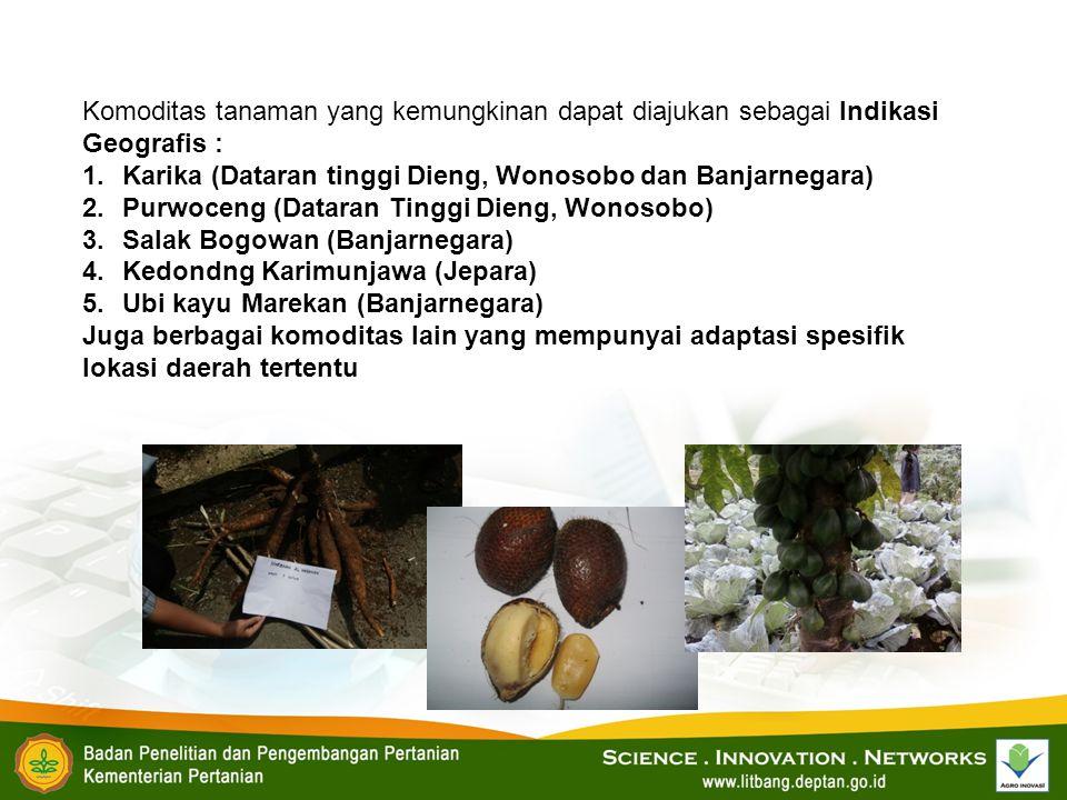 Komoditas tanaman yang kemungkinan dapat diajukan sebagai Indikasi Geografis : 1.Karika (Dataran tinggi Dieng, Wonosobo dan Banjarnegara) 2.Purwoceng