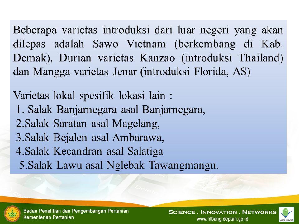 Beberapa varietas introduksi dari luar negeri yang akan dilepas adalah Sawo Vietnam (berkembang di Kab. Demak), Durian varietas Kanzao (introduksi Tha
