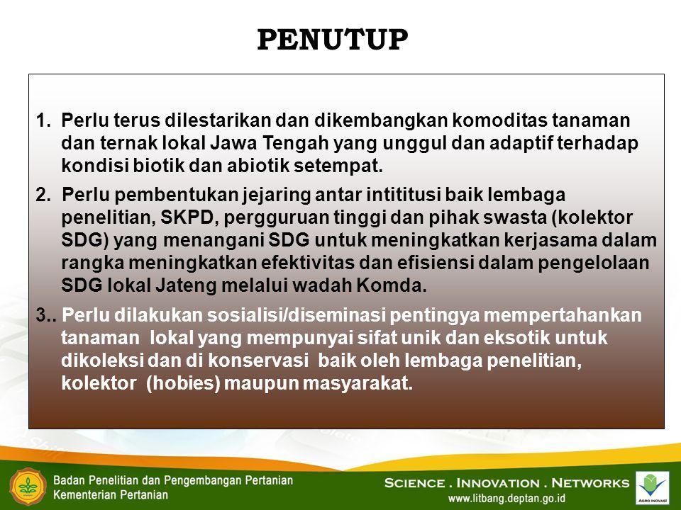 1.Perlu terus dilestarikan dan dikembangkan komoditas tanaman dan ternak lokal Jawa Tengah yang unggul dan adaptif terhadap kondisi biotik dan abiotik