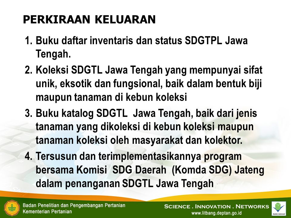 1.Buku daftar inventaris dan status SDGTPL Jawa Tengah. 2.Koleksi SDGTL Jawa Tengah yang mempunyai sifat unik, eksotik dan fungsional, baik dalam bent
