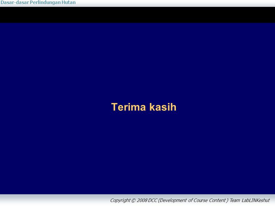 Dasar-dasar Perlindungan Hutan Copyright © 2008 DCC (Development of Course Content ) Team LabLINKeshut Terima kasih