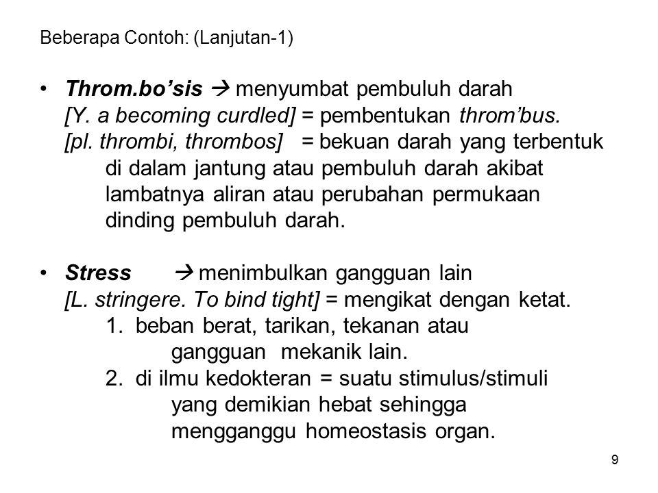 9 Beberapa Contoh: (Lanjutan-1) Throm.bo'sis  menyumbat pembuluh darah [Y. a becoming curdled] = pembentukan throm'bus. [pl. thrombi, thrombos] = bek