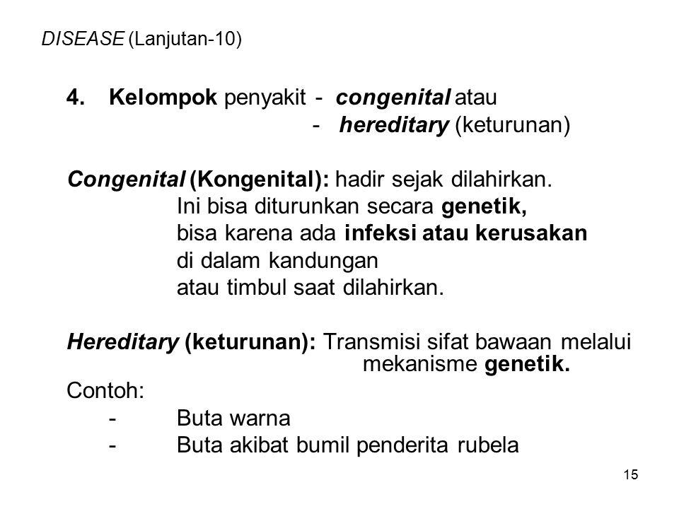 15 DISEASE (Lanjutan-10) 4.Kelompok penyakit - congenital atau - hereditary (keturunan) Congenital (Kongenital): hadir sejak dilahirkan. Ini bisa ditu