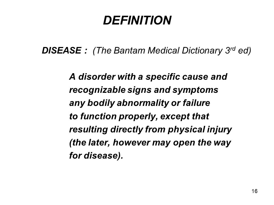 16 DEFINITION DISEASE : (The Bantam Medical Dictionary 3 rd ed) A disorder with a specific cause and recognizable signs and symptoms any bodily abnorm