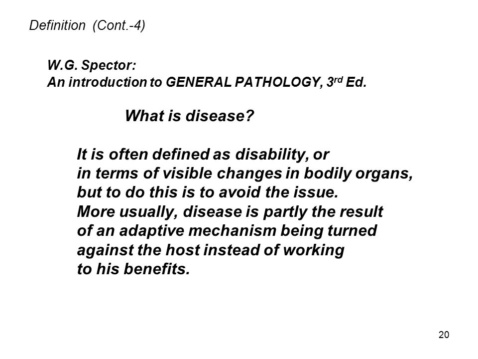 20 Definition (Cont.-4) W.G. Spector: An introduction to GENERAL PATHOLOGY, 3 rd Ed. What is disease? It is often defined as disability, or in terms o