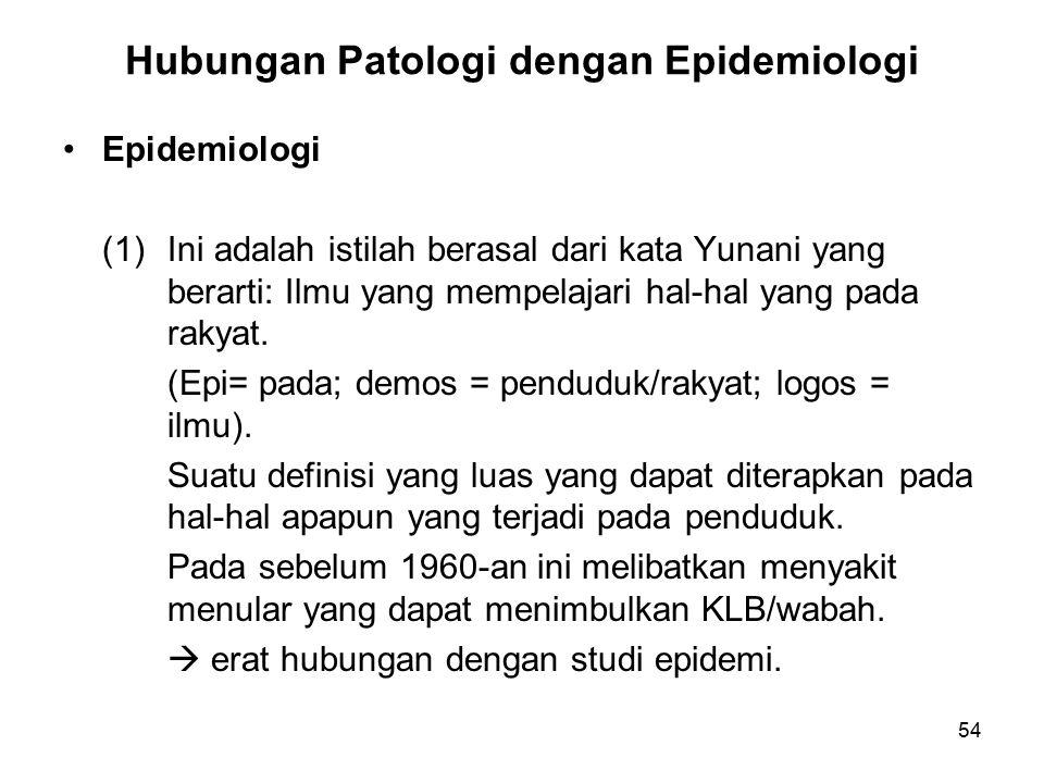 54 Hubungan Patologi dengan Epidemiologi Epidemiologi (1)Ini adalah istilah berasal dari kata Yunani yang berarti: Ilmu yang mempelajari hal-hal yang