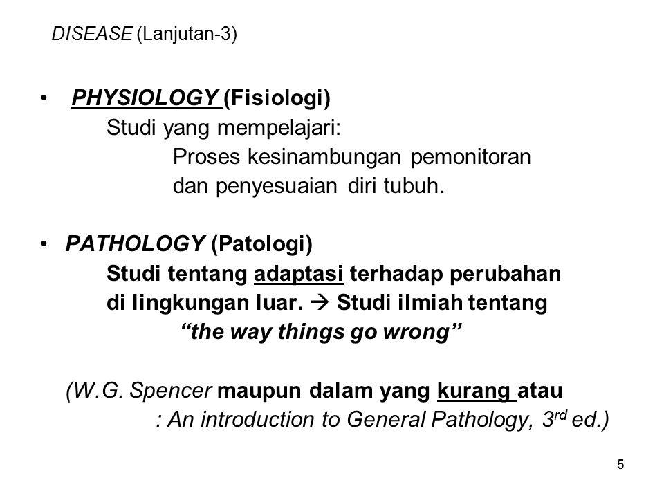 5 DISEASE (Lanjutan-3) PHYSIOLOGY (Fisiologi) Studi yang mempelajari: Proses kesinambungan pemonitoran dan penyesuaian diri tubuh. PATHOLOGY (Patologi
