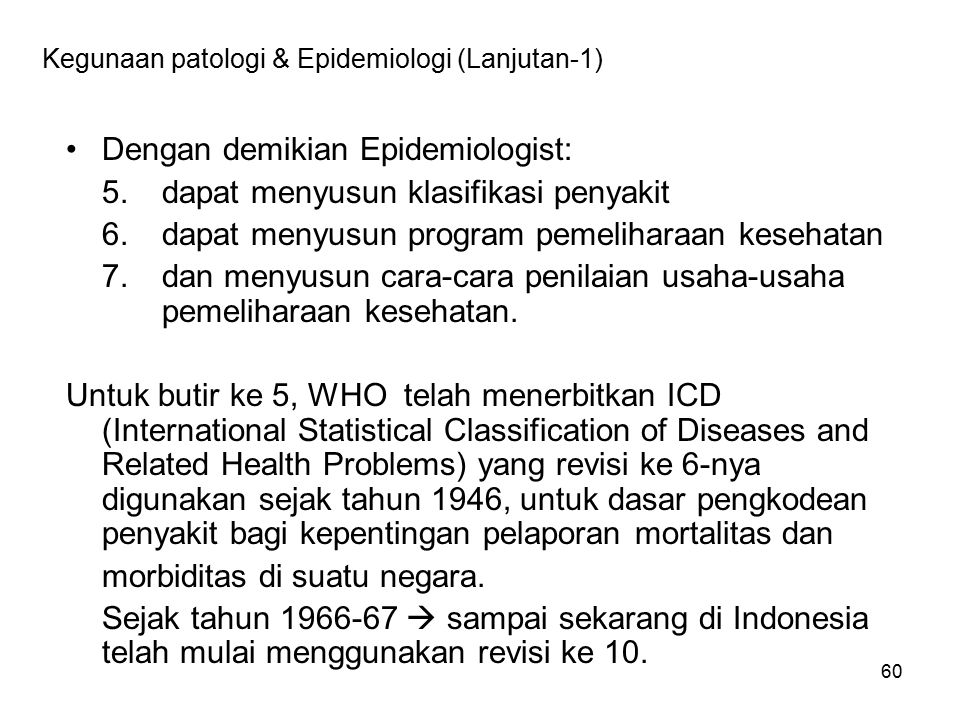 60 Kegunaan patologi & Epidemiologi (Lanjutan-1) Dengan demikian Epidemiologist: 5.dapat menyusun klasifikasi penyakit 6.dapat menyusun program pemeli