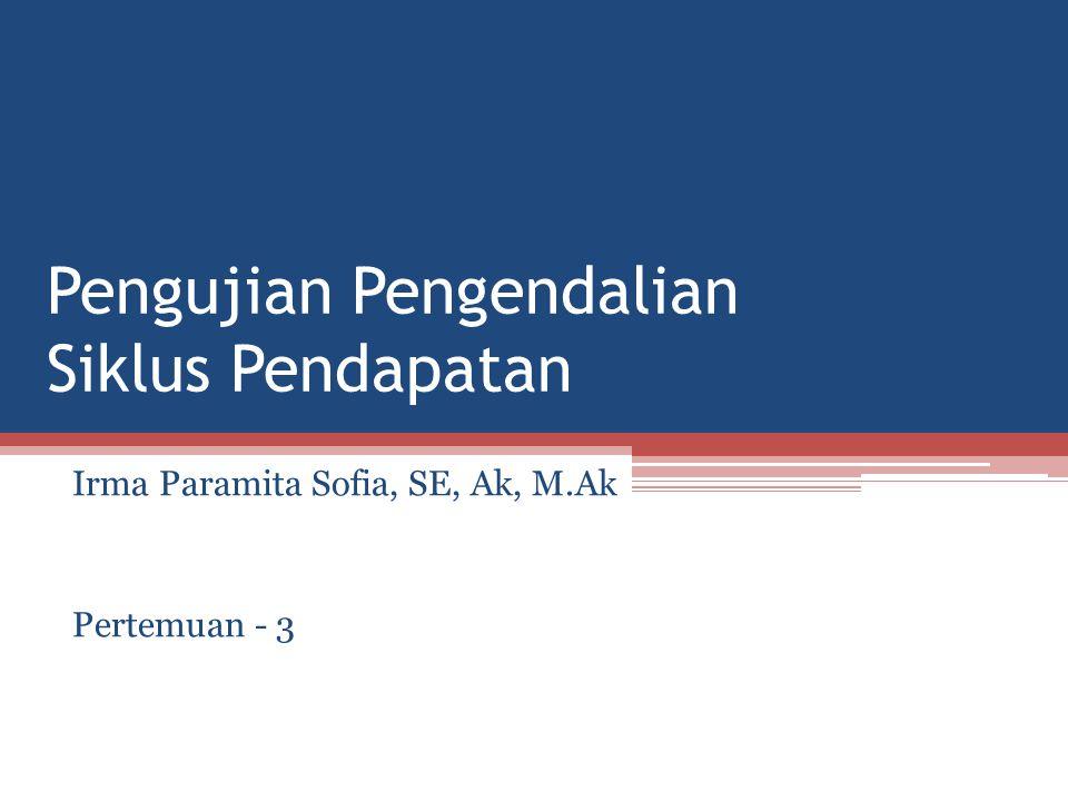 Pengujian Pengendalian Siklus Pendapatan Irma Paramita Sofia, SE, Ak, M.Ak Pertemuan - 3