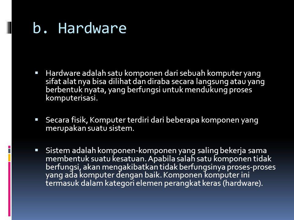 b. Hardware  Hardware adalah satu komponen dari sebuah komputer yang sifat alat nya bisa dilihat dan diraba secara langsung atau yang berbentuk nyata