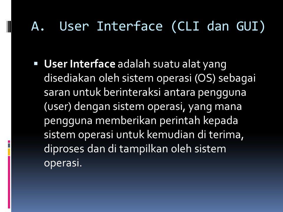 A.User Interface (CLI dan GUI)  User Interface adalah suatu alat yang disediakan oleh sistem operasi (OS) sebagai saran untuk berinteraksi antara pengguna (user) dengan sistem operasi, yang mana pengguna memberikan perintah kepada sistem operasi untuk kemudian di terima, diproses dan di tampilkan oleh sistem operasi.