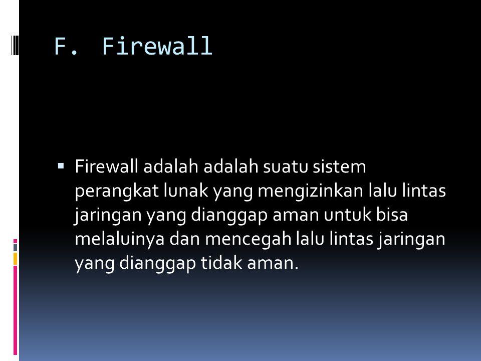 F.Firewall  Firewall adalah adalah suatu sistem perangkat lunak yang mengizinkan lalu lintas jaringan yang dianggap aman untuk bisa melaluinya dan mencegah lalu lintas jaringan yang dianggap tidak aman.