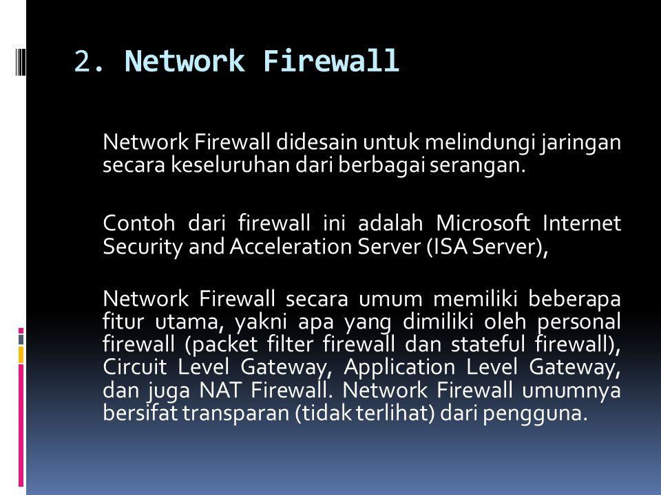 2. Network Firewall Network Firewall didesain untuk melindungi jaringan secara keseluruhan dari berbagai serangan. Contoh dari firewall ini adalah Mic
