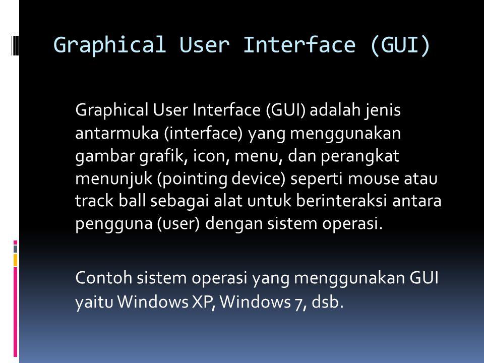 Graphical User Interface (GUI) Graphical User Interface (GUI) adalah jenis antarmuka (interface) yang menggunakan gambar grafik, icon, menu, dan perangkat menunjuk (pointing device) seperti mouse atau track ball sebagai alat untuk berinteraksi antara pengguna (user) dengan sistem operasi.