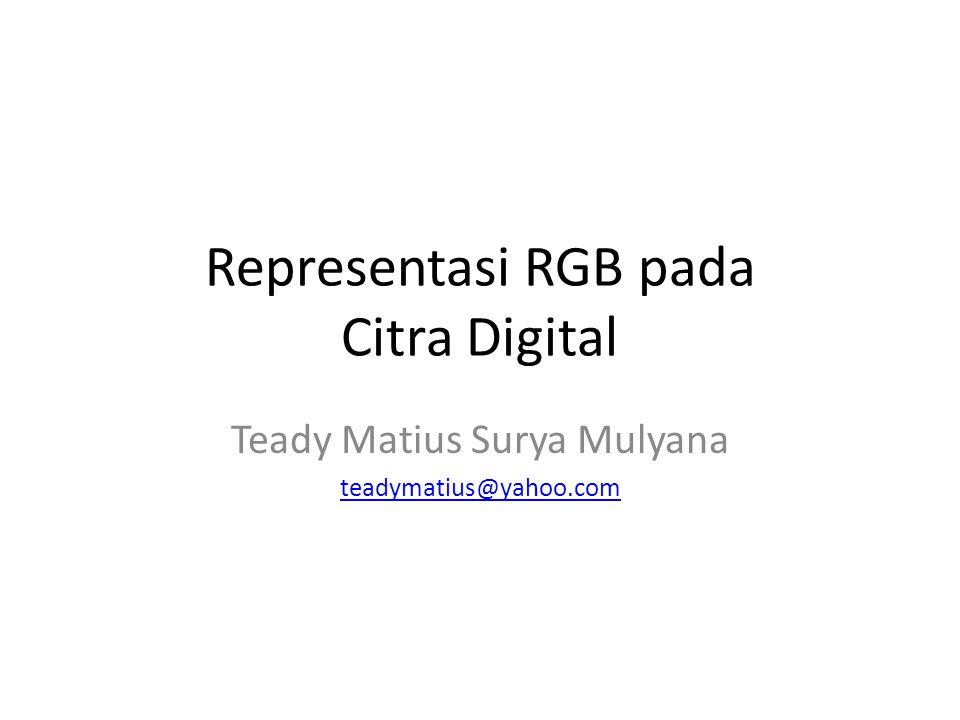 Representasi RGB pada Citra Digital Teady Matius Surya Mulyana teadymatius@yahoo.com