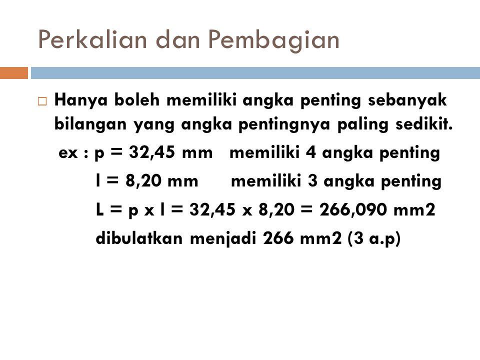 Perkalian dan Pembagian  Hanya boleh memiliki angka penting sebanyak bilangan yang angka pentingnya paling sedikit. ex : p = 32,45 mm memiliki 4 angk