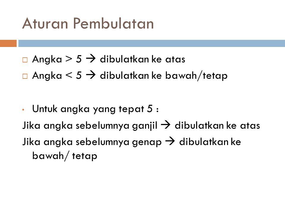 Aturan Pembulatan  Angka > 5  dibulatkan ke atas  Angka < 5  dibulatkan ke bawah/tetap Untuk angka yang tepat 5 : Jika angka sebelumnya ganjil  d