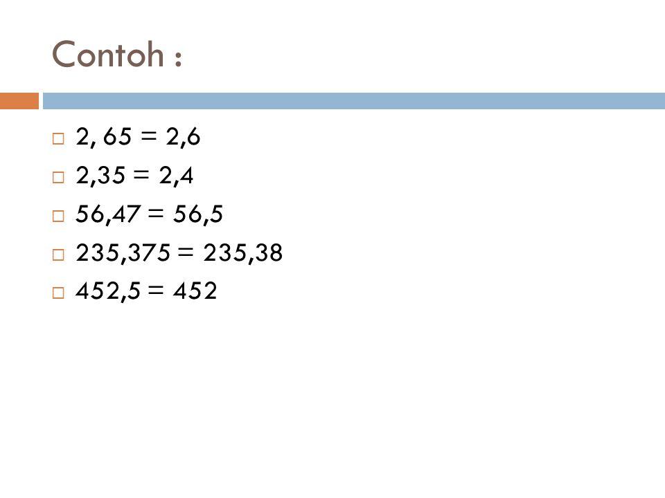Contoh :  2, 65 = 2,6  2,35 = 2,4  56,47 = 56,5  235,375 = 235,38  452,5 = 452
