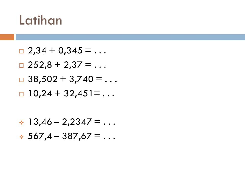 Latihan  2,34 + 0,345 =...  252,8 + 2,37 =...  38,502 + 3,740 =...  10,24 + 32,451=...  13,46 – 2,2347 =...  567,4 – 387,67 =...