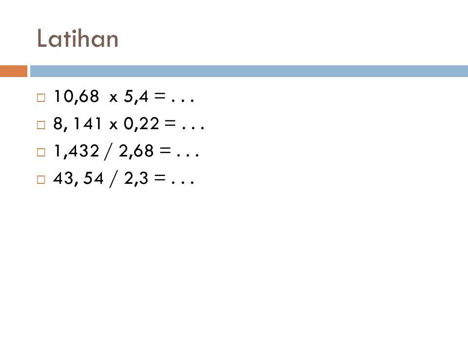 Latihan  10,68 x 5,4 =...  8, 141 x 0,22 =...  1,432 / 2,68 =...  43, 54 / 2,3 =...