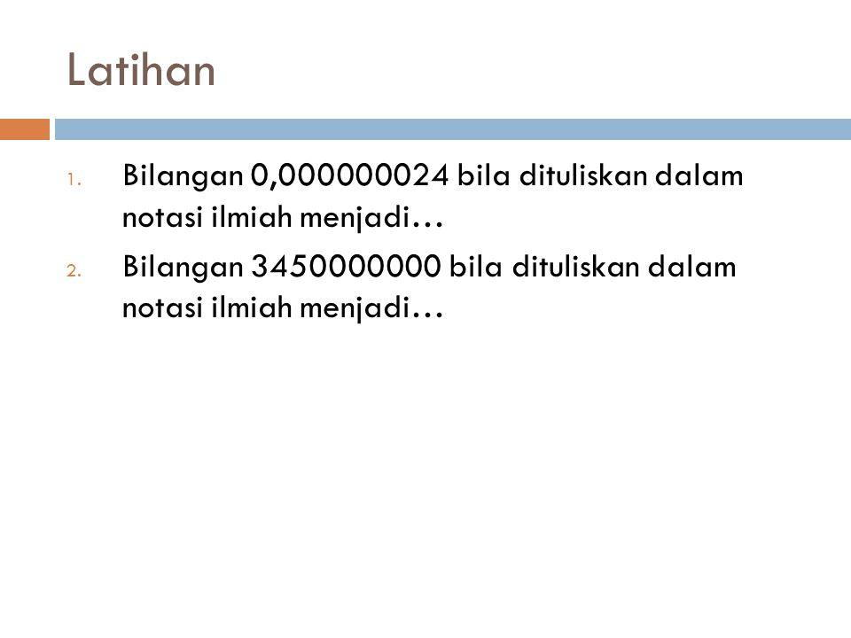 Latihan 1. Bilangan 0,000000024 bila dituliskan dalam notasi ilmiah menjadi…24x 10 -9 2. Bilangan 3450000000 bila dituliskan dalam notasi ilmiah menja