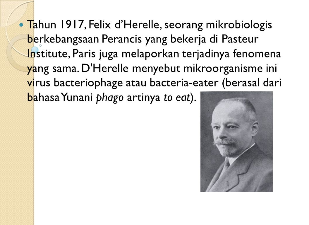Tahun 1917, Felix d'Herelle, seorang mikrobiologis berkebangsaan Perancis yang bekerja di Pasteur Institute, Paris juga melaporkan terjadinya fenomena