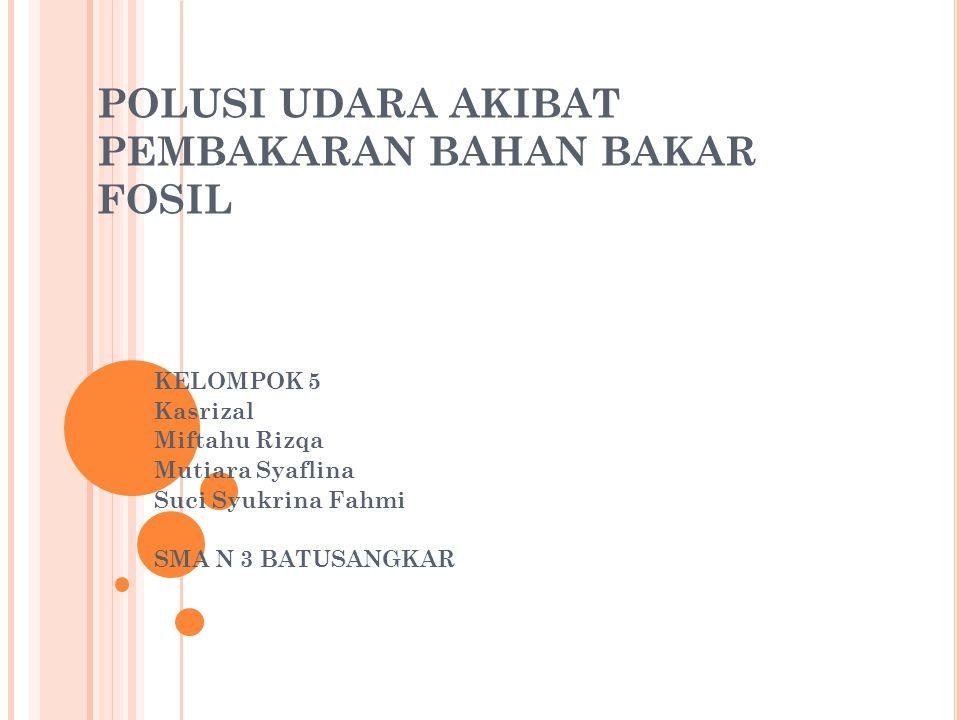 POLUSI UDARA AKIBAT PEMBAKARAN BAHAN BAKAR FOSIL KELOMPOK 5 Kasrizal Miftahu Rizqa Mutiara Syaflina Suci Syukrina Fahmi SMA N 3 BATUSANGKAR
