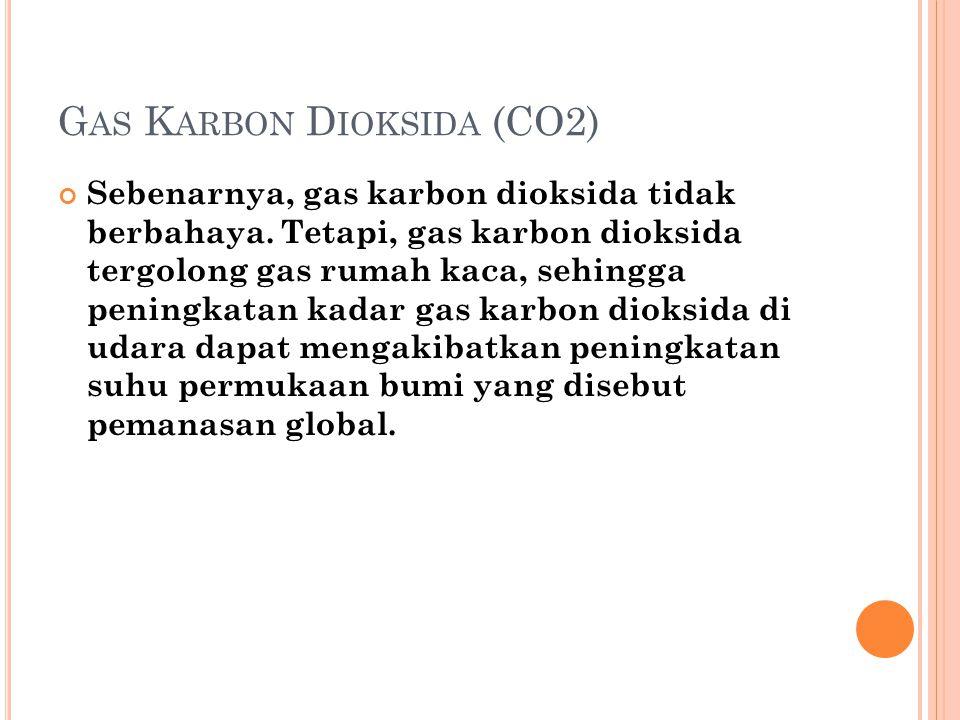 G AS K ARBON D IOKSIDA (CO2) Sebenarnya, gas karbon dioksida tidak berbahaya. Tetapi, gas karbon dioksida tergolong gas rumah kaca, sehingga peningkat
