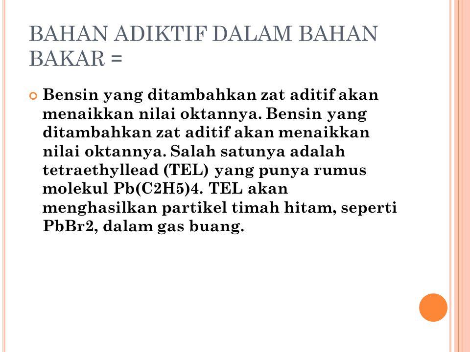 BAHAN ADIKTIF DALAM BAHAN BAKAR = Bensin yang ditambahkan zat aditif akan menaikkan nilai oktannya. Bensin yang ditambahkan zat aditif akan menaikkan