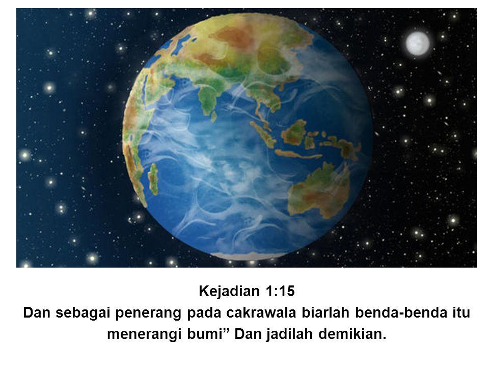 "Kejadian 1:15 Dan sebagai penerang pada cakrawala biarlah benda-benda itu menerangi bumi"" Dan jadilah demikian."