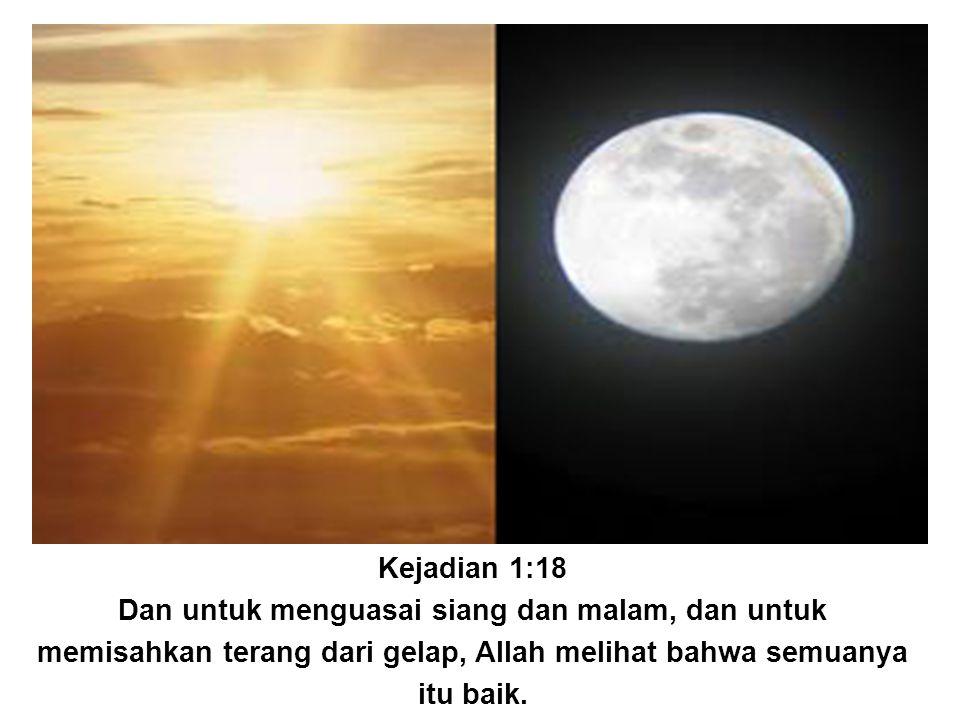 Kejadian 1:18 Dan untuk menguasai siang dan malam, dan untuk memisahkan terang dari gelap, Allah melihat bahwa semuanya itu baik.