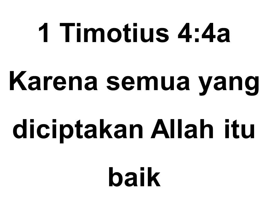 1 Timotius 4:4a Karena semua yang diciptakan Allah itu baik