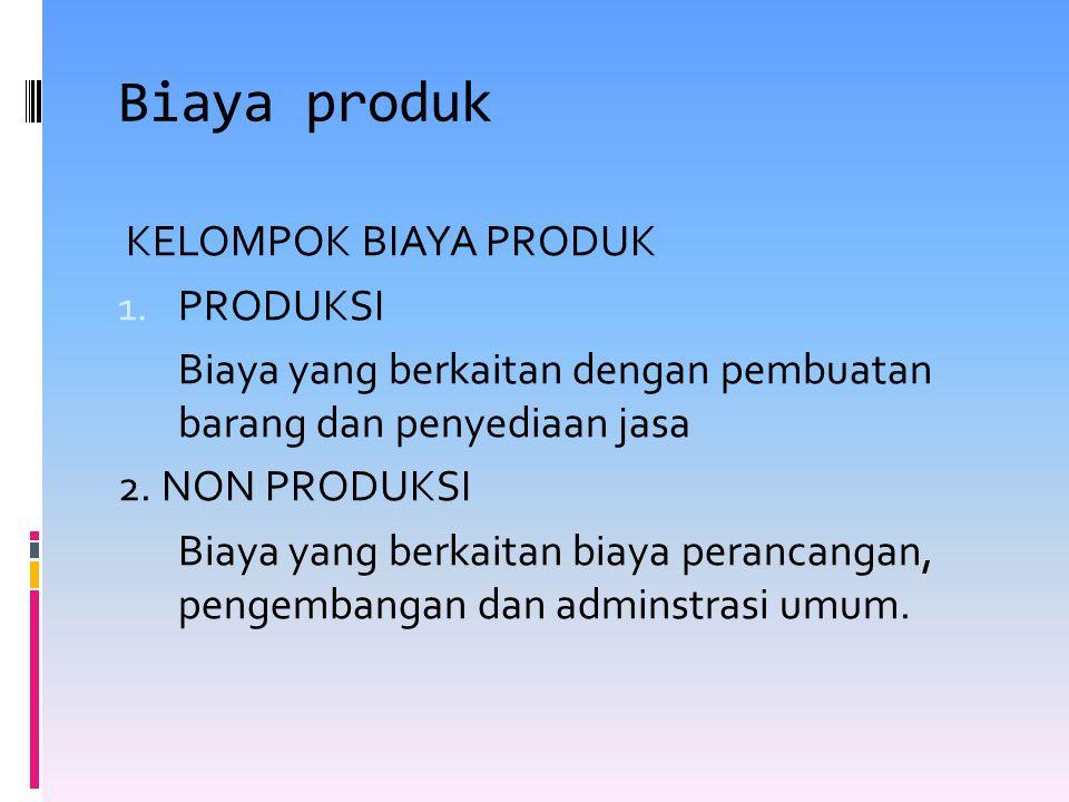 Biaya produk KELOMPOK BIAYA PRODUK 1. PRODUKSI Biaya yang berkaitan dengan pembuatan barang dan penyediaan jasa 2. NON PRODUKSI Biaya yang berkaitan b