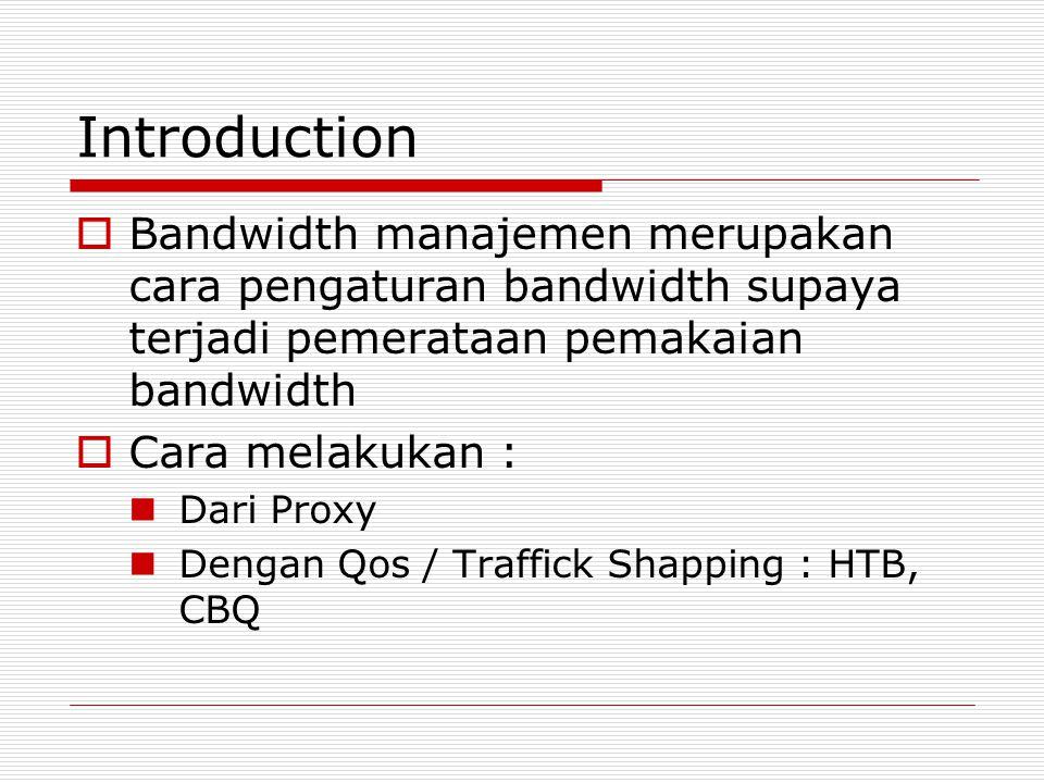 Introduction  Bandwidth manajemen merupakan cara pengaturan bandwidth supaya terjadi pemerataan pemakaian bandwidth  Cara melakukan : Dari Proxy Dengan Qos / Traffick Shapping : HTB, CBQ