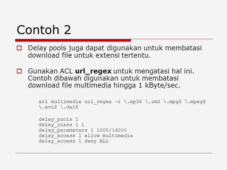 Contoh 2  Delay pools juga dapat digunakan untuk membatasi download file untuk extensi tertentu.