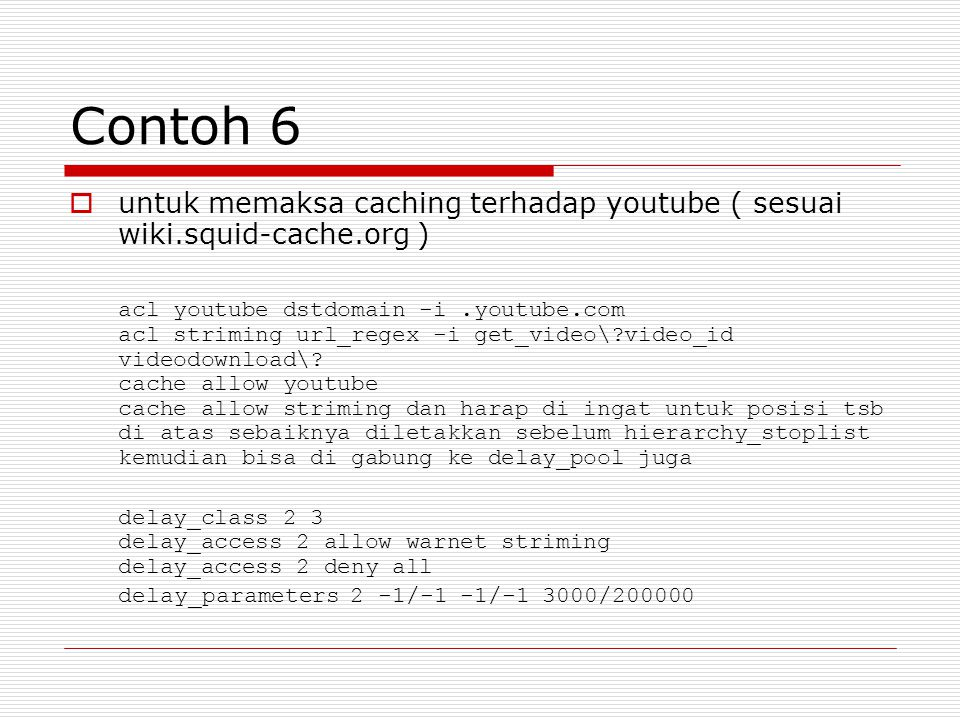 Contoh 6  untuk memaksa caching terhadap youtube ( sesuai wiki.squid-cache.org ) acl youtube dstdomain -i.youtube.com acl striming url_regex -i get_video\?video_id videodownload\.