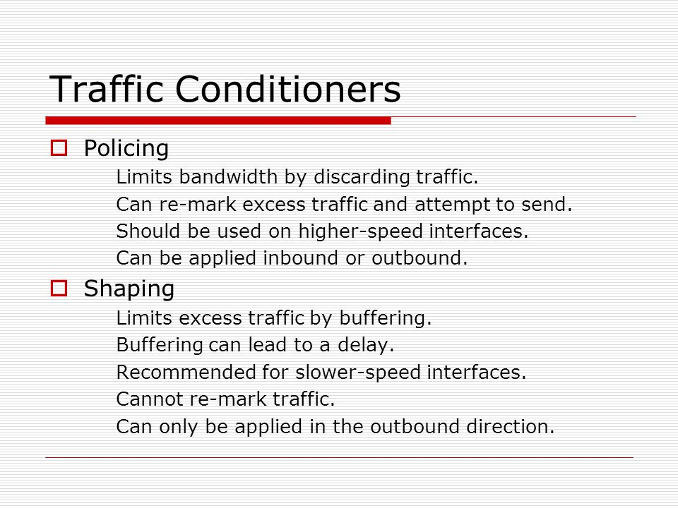 Traffic Conditioners  Policing Limits bandwidth by discarding traffic.