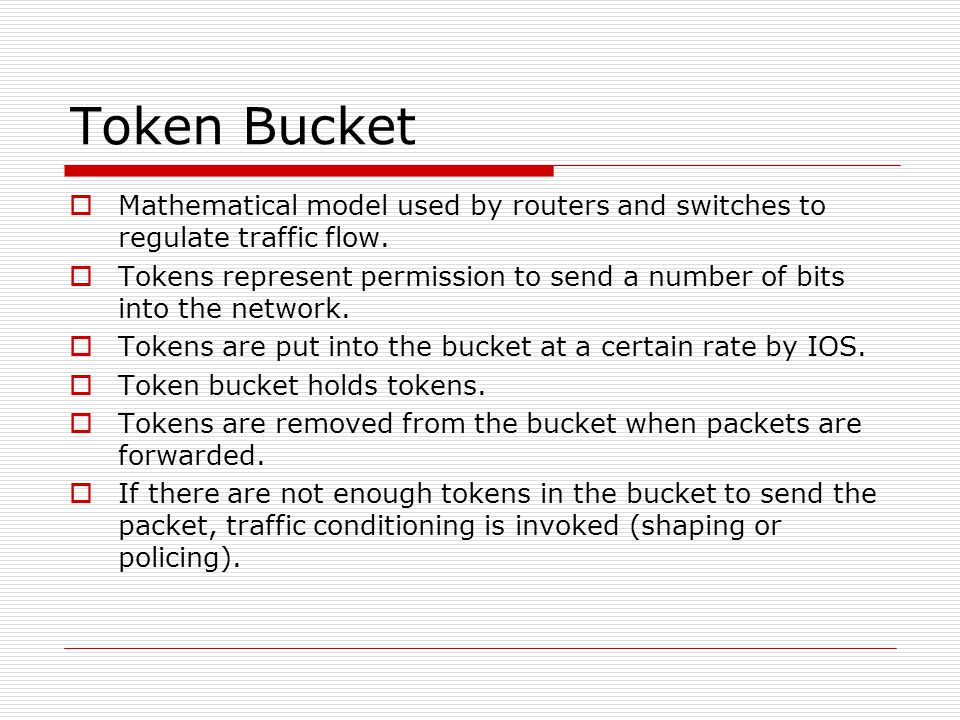 Token Bucket  Mathematical model used by routers and switches to regulate traffic flow.  Tokens represent permission to send a number of bits into t