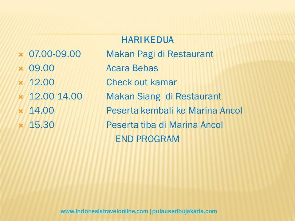 HARI KEDUA  07.00-09.00Makan Pagi di Restaurant  09.00Acara Bebas  12.00Check out kamar  12.00-14.00Makan Siang di Restaurant  14.00Peserta kembali ke Marina Ancol  15.30Peserta tiba di Marina Ancol END PROGRAM www.indonesiatravelonline.com | pulauseribujakarta.com
