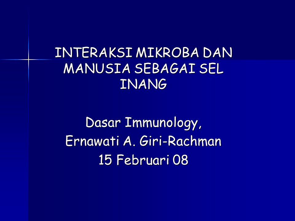 INTERAKSI MIKROBA DAN MANUSIA SEBAGAI SEL INANG Dasar Immunology, Ernawati A. Giri-Rachman 15 Februari 08