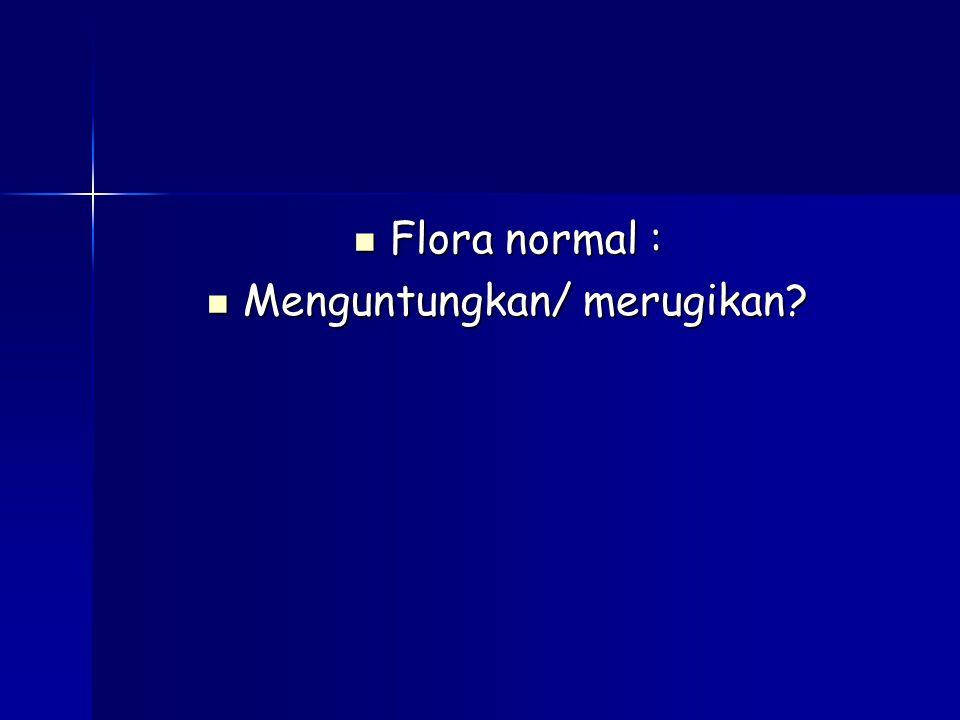 Flora normal : Flora normal : Menguntungkan/ merugikan? Menguntungkan/ merugikan?
