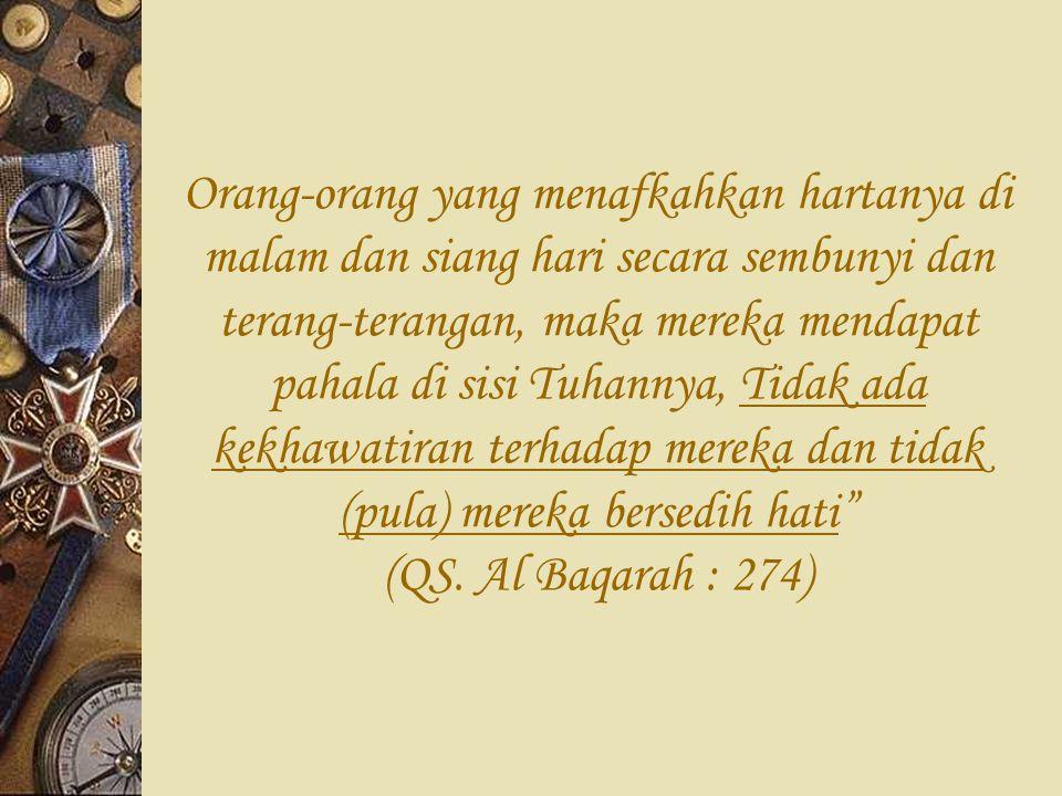 Orang-orang yang menafkahkan hartanya di malam dan siang hari secara sembunyi dan terang-terangan, maka mereka mendapat pahala di sisi Tuhannya, Tidak ada kekhawatiran terhadap mereka dan tidak (pula) mereka bersedih hati (QS.