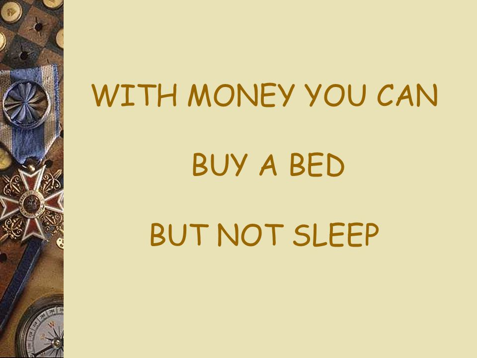 WITH MONEY YOU CAN BUY A BED BUT NOT SLEEP
