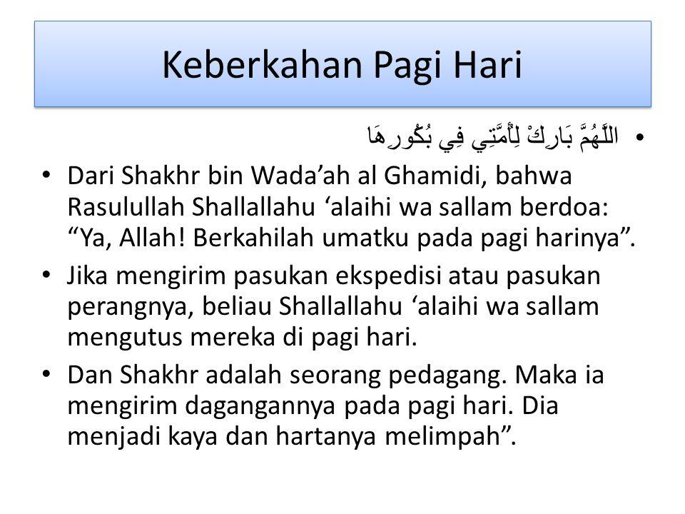 Keberkahan Pagi Hari اللَّهُمَّ بَارِكْ لِأُمَّتِي فِي بُكُورِهَا Dari Shakhr bin Wada'ah al Ghamidi, bahwa Rasulullah Shallallahu 'alaihi wa sallam berdoa: Ya, Allah.