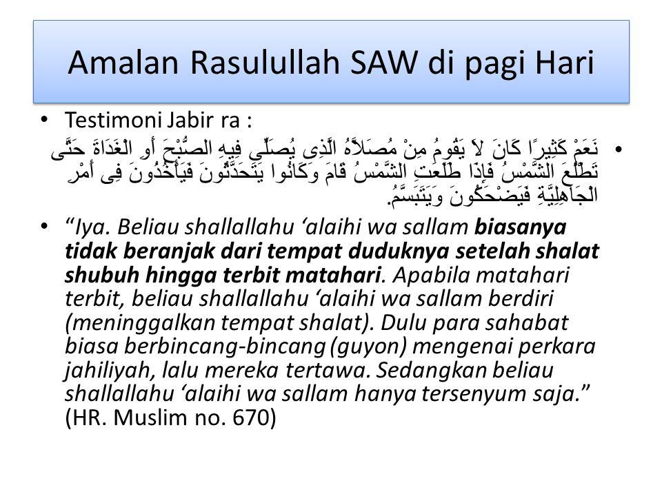 Amalan Rasulullah SAW di pagi Hari Testimoni Jabir ra : نَعَمْ كَثِيرًا كَانَ لاَ يَقُومُ مِنْ مُصَلاَّهُ الَّذِى يُصَلِّى فِيهِ الصُّبْحَ أَوِ الْغَدَاةَ حَتَّى تَطْلُعَ الشَّمْسُ فَإِذَا طَلَعَتِ الشَّمْسُ قَامَ وَكَانُوا يَتَحَدَّثُونَ فَيَأْخُذُونَ فِى أَمْرِ الْجَاهِلِيَّةِ فَيَضْحَكُونَ وَيَتَبَسَّمُ.
