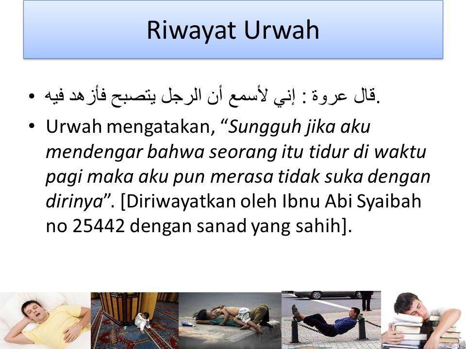 Riwayat Urwah قال عروة : إني لأسمع أن الرجل يتصبح فأزهد فيه.