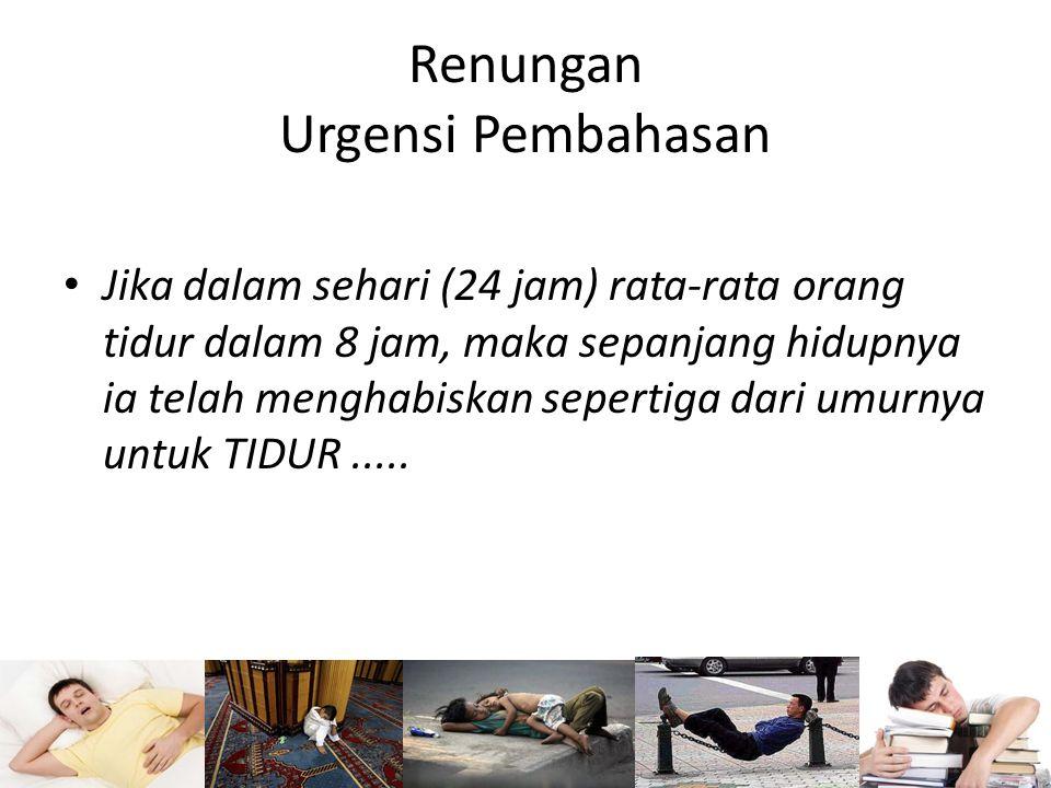 Renungan Urgensi Pembahasan Jika dalam sehari (24 jam) rata-rata orang tidur dalam 8 jam, maka sepanjang hidupnya ia telah menghabiskan sepertiga dari umurnya untuk TIDUR.....