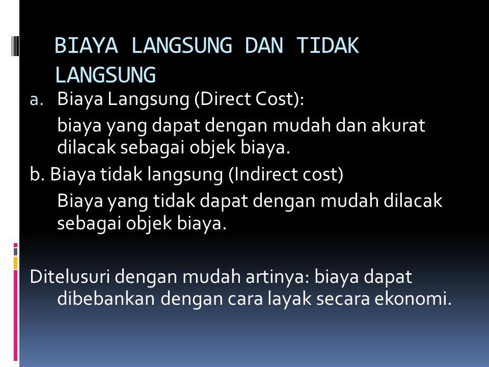 BIAYA LANGSUNG DAN TIDAK LANGSUNG a. Biaya Langsung (Direct Cost): biaya yang dapat dengan mudah dan akurat dilacak sebagai objek biaya. b. Biaya tida