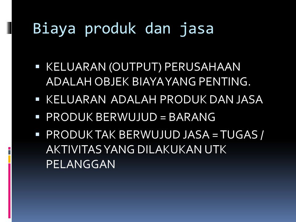 Biaya produk dan jasa  KELUARAN (OUTPUT) PERUSAHAAN ADALAH OBJEK BIAYA YANG PENTING.  KELUARAN ADALAH PRODUK DAN JASA  PRODUK BERWUJUD = BARANG  P